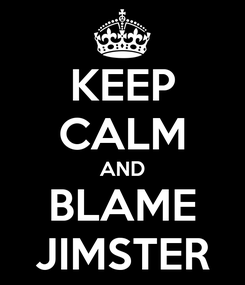 Poster: KEEP CALM AND BLAME JIMSTER