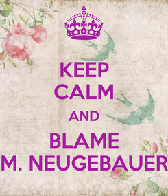 Poster: KEEP CALM AND BLAME M. NEUGEBAUER