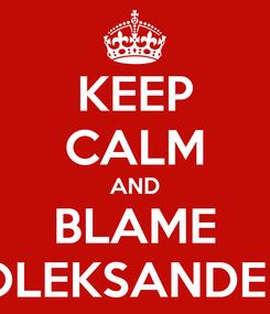 Poster: KEEP CALM AND BLAME OLEKSANDER
