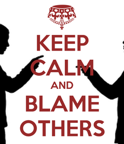 Poster: KEEP CALM AND BLAME OTHERS