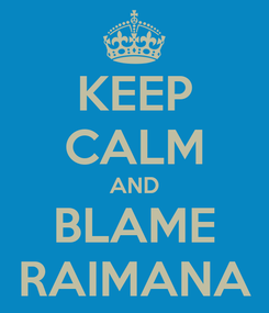 Poster: KEEP CALM AND BLAME RAIMANA