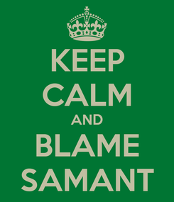 Poster: KEEP CALM AND BLAME SAMANT