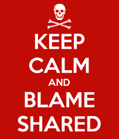 Poster: KEEP CALM AND BLAME SHARED