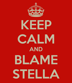 Poster: KEEP CALM AND BLAME STELLA