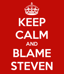 Poster: KEEP CALM AND BLAME STEVEN