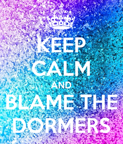 Poster: KEEP CALM AND BLAME THE DORMERS