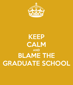 Poster: KEEP CALM AND BLAME THE GRADUATE SCHOOL