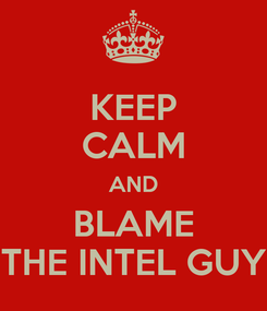 Poster: KEEP CALM AND BLAME THE INTEL GUY
