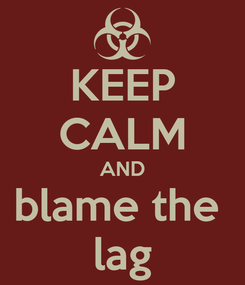 Poster: KEEP CALM AND blame the  lag