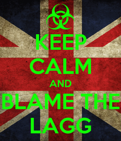 Poster: KEEP CALM AND BLAME THE LAGG
