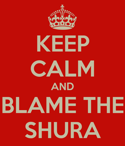 Poster: KEEP CALM AND BLAME THE SHURA