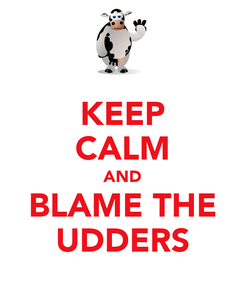 Poster: KEEP CALM AND BLAME THE UDDERS