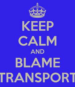 Poster: KEEP CALM AND BLAME TRANSPORT