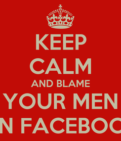 Poster: KEEP CALM AND BLAME YOUR MEN ON FACEBOOK