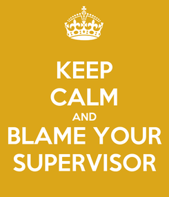 Poster: KEEP CALM AND BLAME YOUR SUPERVISOR