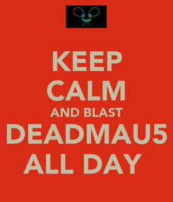 Poster: KEEP CALM AND BLAST DEADMAU5 ALL DAY