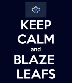 Poster: KEEP CALM and BLAZE  LEAFS