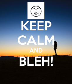 Poster: KEEP CALM AND BLEH!