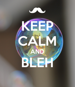 Poster: KEEP CALM AND BLEH