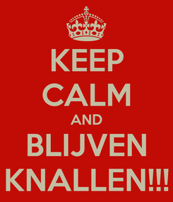 Poster: KEEP CALM AND BLIJVEN KNALLEN!!!