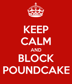 Poster: KEEP CALM AND BLOCK POUNDCAKE