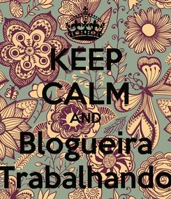 Poster: KEEP CALM AND Blogueira Trabalhando