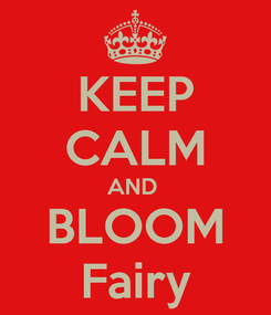 Poster: KEEP CALM AND  BLOOM Fairy