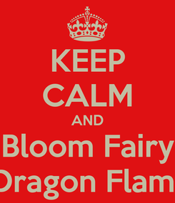 Poster: KEEP CALM AND Bloom Fairy  Dragon Flame