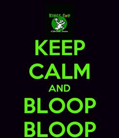 Poster: KEEP CALM AND BLOOP BLOOP