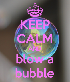 Poster: KEEP CALM AND blow a bubble
