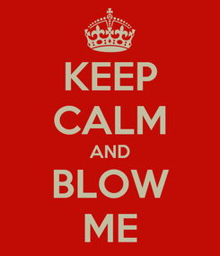 Poster: KEEP CALM AND BLOW ME