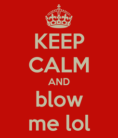 Poster: KEEP CALM AND blow me lol