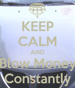Poster: KEEP CALM AND Blow Money Constantly