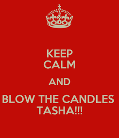 Poster: KEEP CALM AND BLOW THE CANDLES  TASHA!!!
