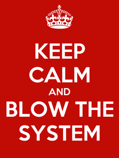 Poster: KEEP CALM AND BLOW THE SYSTEM