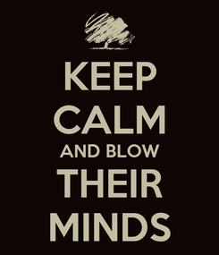 Poster: KEEP CALM AND BLOW THEIR MINDS