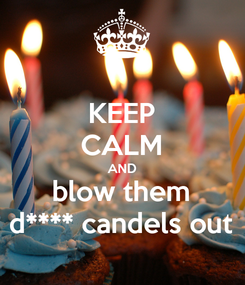 Poster: KEEP CALM AND blow them d**** candels out