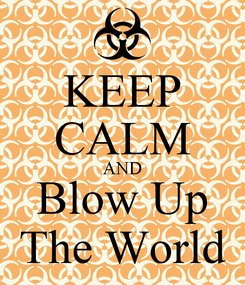 Poster: KEEP CALM AND Blow Up The World