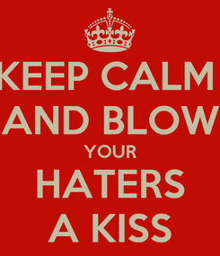 Poster: KEEP CALM  AND BLOW YOUR HATERS A KISS