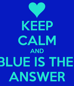 Poster: KEEP CALM AND BLUE IS THE  ANSWER