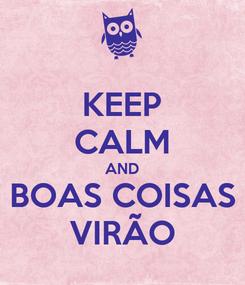 Poster: KEEP CALM AND BOAS COISAS VIRÃO