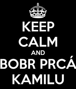 Poster: KEEP CALM AND BOBR PRCÁ KAMILU