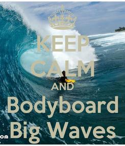 Poster: KEEP CALM AND Bodyboard Big Waves