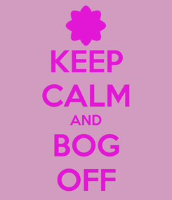 Poster: KEEP CALM AND BOG OFF