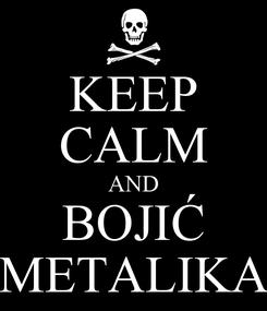 Poster: KEEP CALM AND BOJIĆ METALIKA