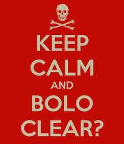 Poster: KEEP CALM AND BOLO CLEAR?