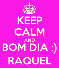 Poster: KEEP CALM AND BOM DIA :) RAQUEL