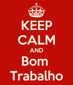 Poster: KEEP CALM AND Bom  Trabalho