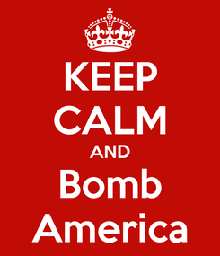 Poster: KEEP CALM AND Bomb America