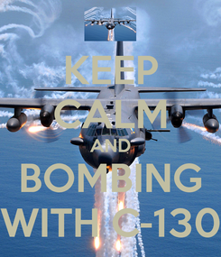 Poster: KEEP CALM AND BOMBING WITH C-130
